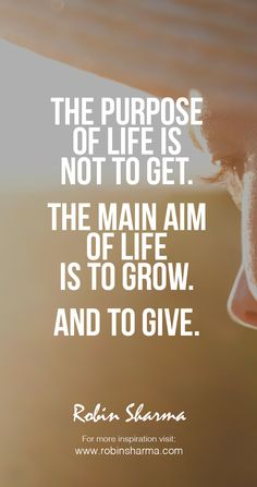The purpose of life is not to get. The main aim of life is to grow. And to give. #robinsharma