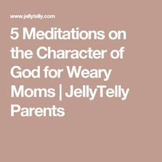5 Meditations on the Character of God for Weary Moms | JellyTelly Parents