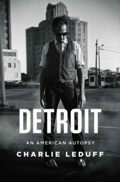 Detroit: An American Autopsy by Charlie LeDuff. Pulitzer Prize –winning  journalist LeDuff (Work and Other Sins) delivers an edgy portrait of the decline, destruction, and possible redemption of his hometown. leduff, worth read, book worth, read 2014, summer read, portraits, detroit, autopsi