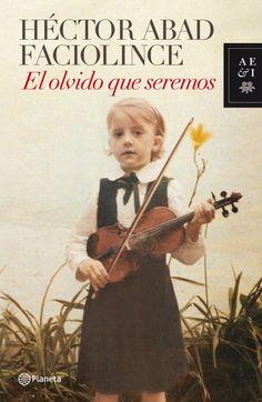 Hector Abad Faciolince - El olvido que seremos. Biográfico, la vida de un padre a través de los ojos de su hijo. Médico colombiano asesinado por la defensa de los derechos.