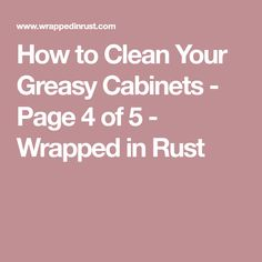 How to Clean Your Greasy Cabinets - Page 4 of 5 - Wrapped in Rust