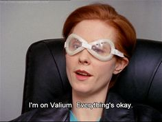 """I'm on Valium. Everything's okay""-Miranda Hobbes, Sex & the City."
