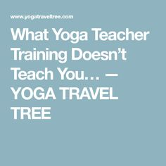 What Yoga Teacher Training Doesn't Teach You… — YOGA TRAVEL TREE