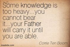 Corrie Ten Boom : Some knowledge is too heavy...you cannot bear it...your Father will carry it until you are able.