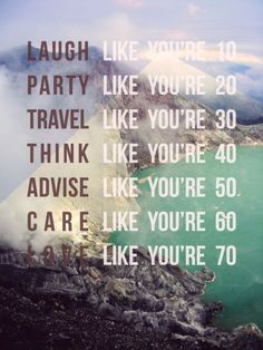 Laugh like you're 10. Party like you're 20. Travel like you're 30. Think like you're 40. Advise like you're 50. Care like you're 60. Love like you're 70.