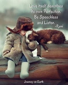 """Love itself describes its own Perfection. Be Speechless and Listen."" Rumi"