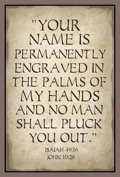 .Lord, You have my name engraved in the palms of Your Hands....how awesome!