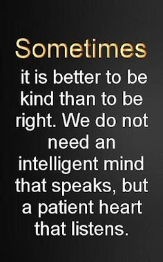 """SOMETIMES, it's better to be kind    than to be right. We do not need    an intelligent mind that speaks,    but a patient heart that listens."""