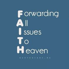 "FAITH - Forwarding All Issues To Heaven. - Philippians 4:6, ""Be careful for nothing; but in every thing by prayer and supplication with thanksgiving let your requests be made known unto God."" - http://access-jesus.com/Philippians/Philippians_4.html"