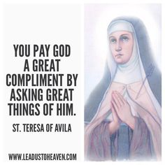 """""""You pay God a great compliment by asking great things of Him."""" - St. Teresa of Avila"""