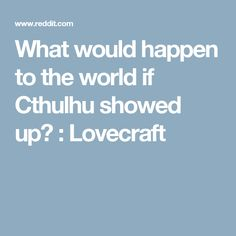Suppose for a second that Cthulhu suddenly appeared. How do you think world leaders would actually react (not. Show Up, World Leaders, Cthulhu, Suddenly, Shit Happens, Think