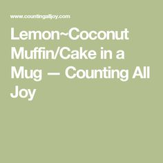 Lemon~Coconut Muffin/Cake in a Mug — Counting All Joy