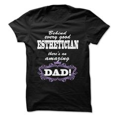 BEHIND EVERY GOOD ESTHETICIAN, THERES AN AMAZING DAD T SHIRT