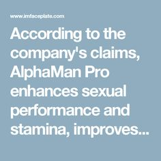 According to the company's claims, AlphaMan Pro enhances sexual performance and stamina, improves ejaculation control & increases orgasm intensity. When you're taking AlphaMan Pro male enhancement, it assists you with firm and lasting erections, and increases libido and sexual want. http://www.healthboostup.com/alphaman-pro/
