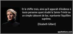 Et le chiffre trois, ainsi qu'il apparaît d'évidence à toute personne ayant étudié la Sainte-Trinité ou un simple tabouret de bar, représente l'équilibre suprême. (Elizabeth Gilbert) #citations #ElizabethGilbert