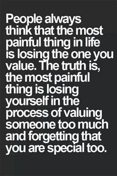 People always think that the most painful thin in life is losing the one you value. The truth is, the most painful think is losing yourself in the process of valuing someone too much and forgetting that you are special too. Quotes Thoughts, Life Quotes Love, Quotes To Live By, Truth Quotes, Daily Quotes, This Is Me Quotes, Quotes Quotes, You Lost Me Quotes, Finding The One Quotes