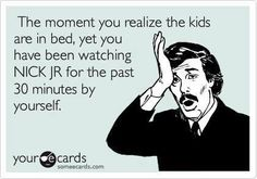 Ha Ha...or the grandkids went home an hour ago. :)