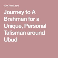 Journey to A Brahman for a Unique, Personal Talisman around Ubud