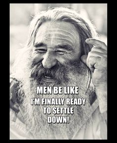 Men be like - I´m finally ready to settle down!