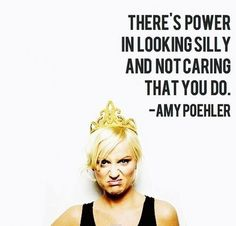 """""""There's power in looking silly and not caring that you do.""""  -Amy Poehler"""