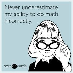 Free, Confession Ecard: Never underestimate my ability to do math incorrectly.
