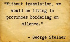 """Without translation, we would be living in provinces bordering on silence."" - George Steiner"