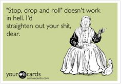 'Stop, drop and roll' doesn't work in hell. I'd straighten out your shit, dear. Lmao