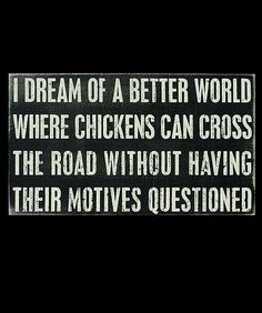 I dream of a better world where chickens can cross the road without having their motives questioned :)