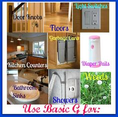 I use my Basic G on a variety of places in my home. It's great on garbage cans, toilets, bathroom sinks, the shower or bathtub, kitchen counters (please not around food), door knobs, light switches, and even floors. Some people even use it as a weed killer! (1 gallon of water, 1 tablespoon of Shaklee Basic G, ½ cup of white vinegar) It is effective against more than 40 pathogens.