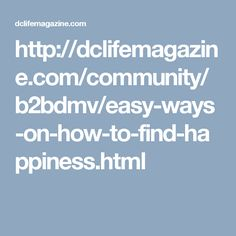 http://dclifemagazine.com/community/b2bdmv/easy-ways-on-how-to-find-happiness.html