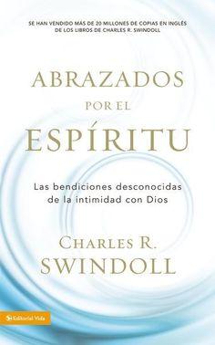 Abrazados por el Espíritu, Las bendiciones desconocidas de la intimidad con Dios, Charles R. Swindoll