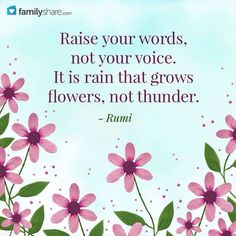 Raise your words, not your voice. It is rain that grows flowers, not thunder. --Rumi