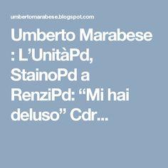 "Umberto Marabese : L'UnitàPd, StainoPd a RenziPd: ""Mi hai deluso"" Cdr..."