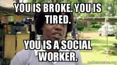 You is broke. You is tired. You is a social worker. -