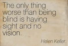 The only thing worse than being blind is having no sight and no vision. -Helen Keller
