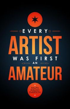 """Every artist was first an amateur."" - Ralph Waldo Emerson"