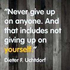 """""""Never give up on anyone. And that includes not giving up on yourself."""" - Dieter F. Uchtdorf"""