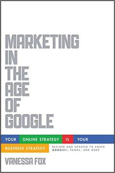 Marketing in the age of Google : your online strategy IS your business strategy / Vanessa Fox (2012)