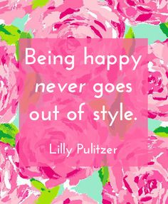 Being happy never goes out of style. #quotes #motivation #Inspiration, lilly pulitzer