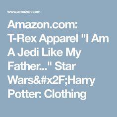 "Amazon.com: T-Rex Apparel ""I Am A Jedi Like My Father..."" Star Wars/Harry Potter: Clothing"