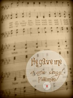 """Psalm 40:3~ """"He put a new song in my mouth, a hymn of praise to our God. Many will see and fear the Lord and put their trust in him."""""""