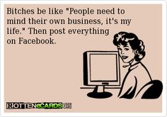 HA yup - Bitches be like People need to  mind their own business, it's my   life. Then post everything on Facebook.