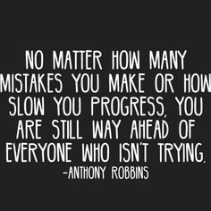 """No matter how many mistakes you make or how slow you progress, you are still way ahead of everyone who isn't trying."""