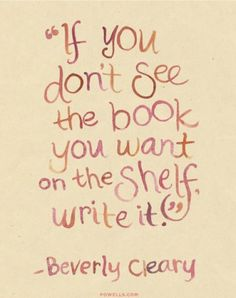 If you don't see the book you want on the shelf, write it. -Beverly Cleary