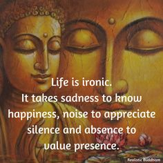 Image may contain: one or more people, possible text that says Life is ironic. It takes sadness to know happiness, noise to appreciate silence and absence to value presence. Buddhist Quotes, Spiritual Quotes, Wisdom Quotes, True Quotes, Positive Quotes, Spiritual Healer, Qoutes, Buddha Quotes Inspirational, Motivational Quotes