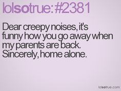 Dear creepy noises It's funny how you go away when my parents are back. Sincerely,     Home Alone