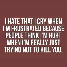 Sooo true!! I'm not being a baby, i cry when i'm REALLY mad or upset!!