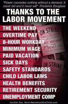 And the Republicans are doing everything possible to undo the work of the Labor movement for the benefit of the corporations and not for the people !!!!!