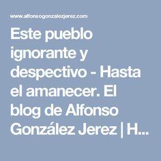 Este pueblo ignorante y despectivo - Hasta el amanecer. El blog de Alfonso González Jerez   Hasta el amanecer. El blog de Alfonso González Jerez