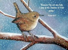 PSALM  65:7 -  8.   Because you are my help , I sing in the shadow of your wings.  I cling to you;  your right hand upholds me.